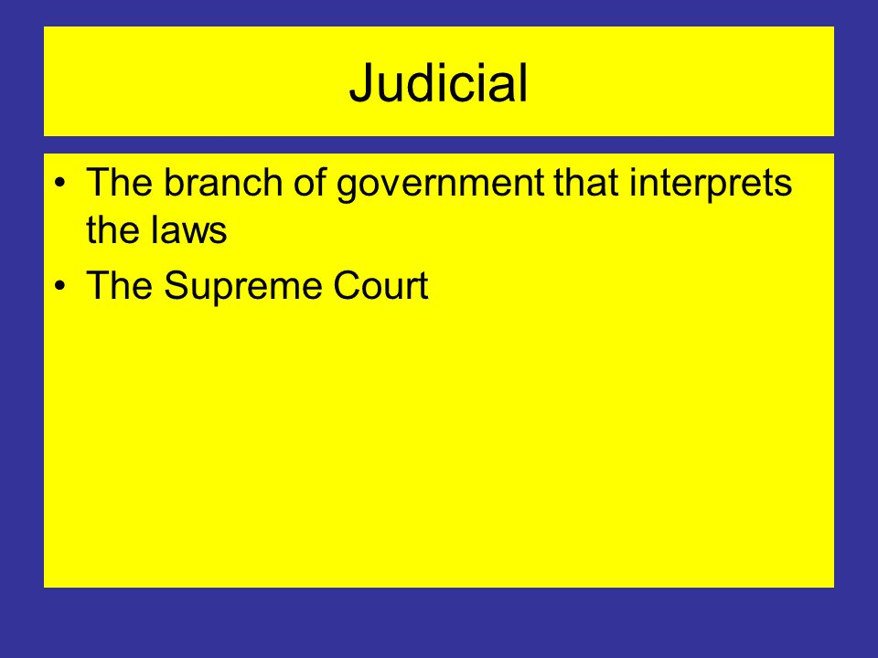 Judicial The branch of government that interprets the laws The Supreme Court