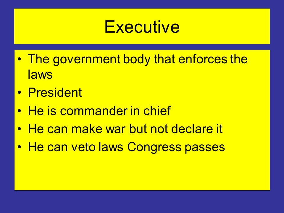 Executive The government body that enforces the laws President He is commander in chief He can make war but not declare it He can veto laws Congress passes