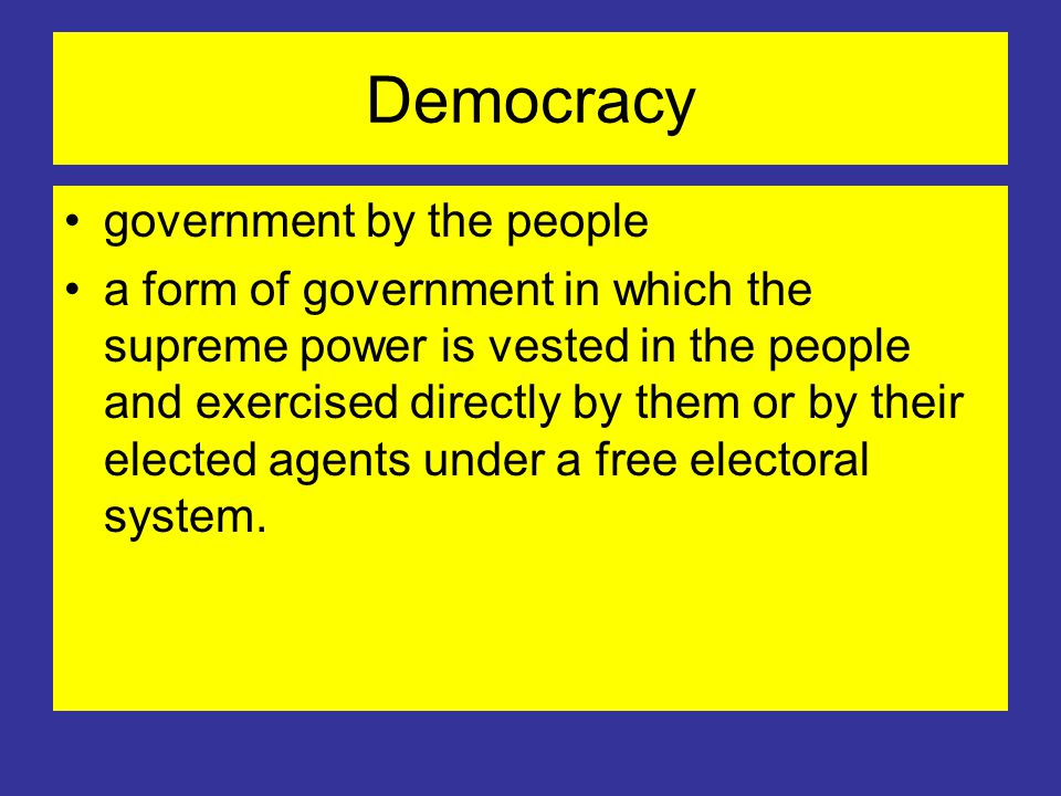 Democracy government by the people a form of government in which the supreme power is vested in the people and exercised directly by them or by their elected agents under a free electoral system.