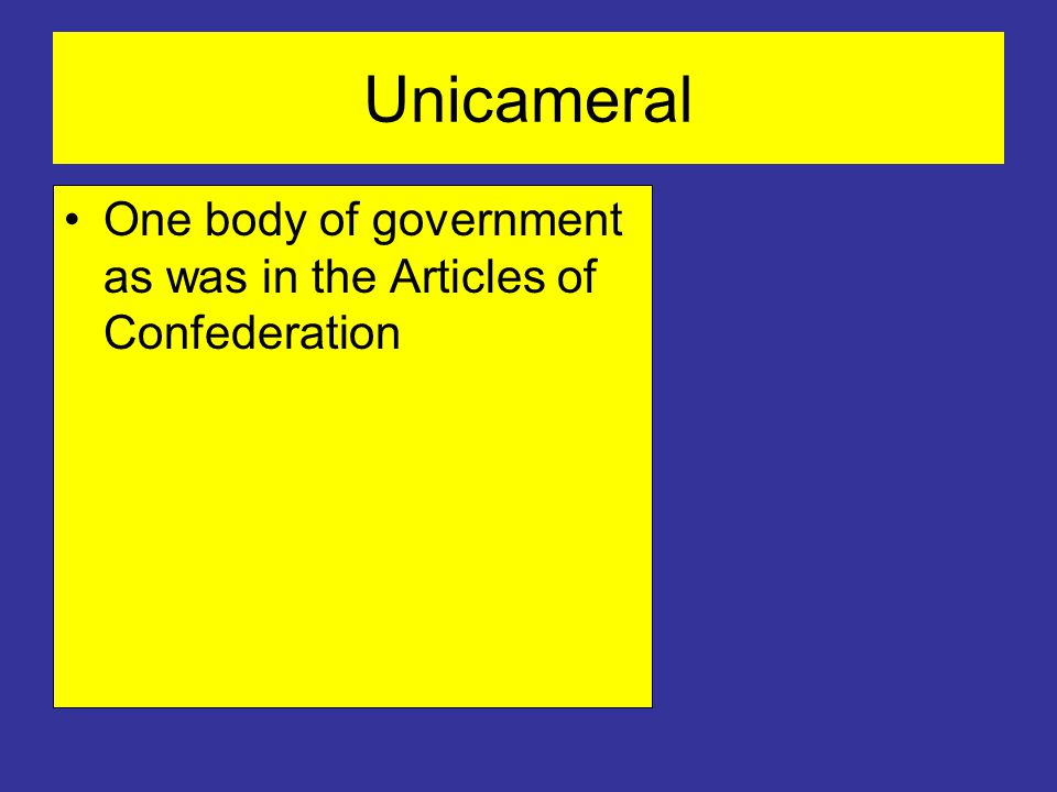 Unicameral One body of government as was in the Articles of Confederation