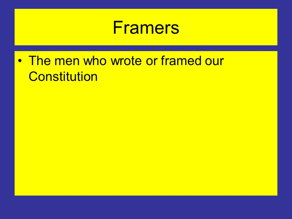 Framers The men who wrote or framed our Constitution