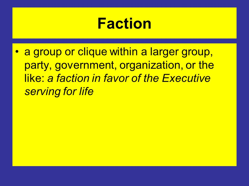Faction a group or clique within a larger group, party, government, organization, or the like: a faction in favor of the Executive serving for life