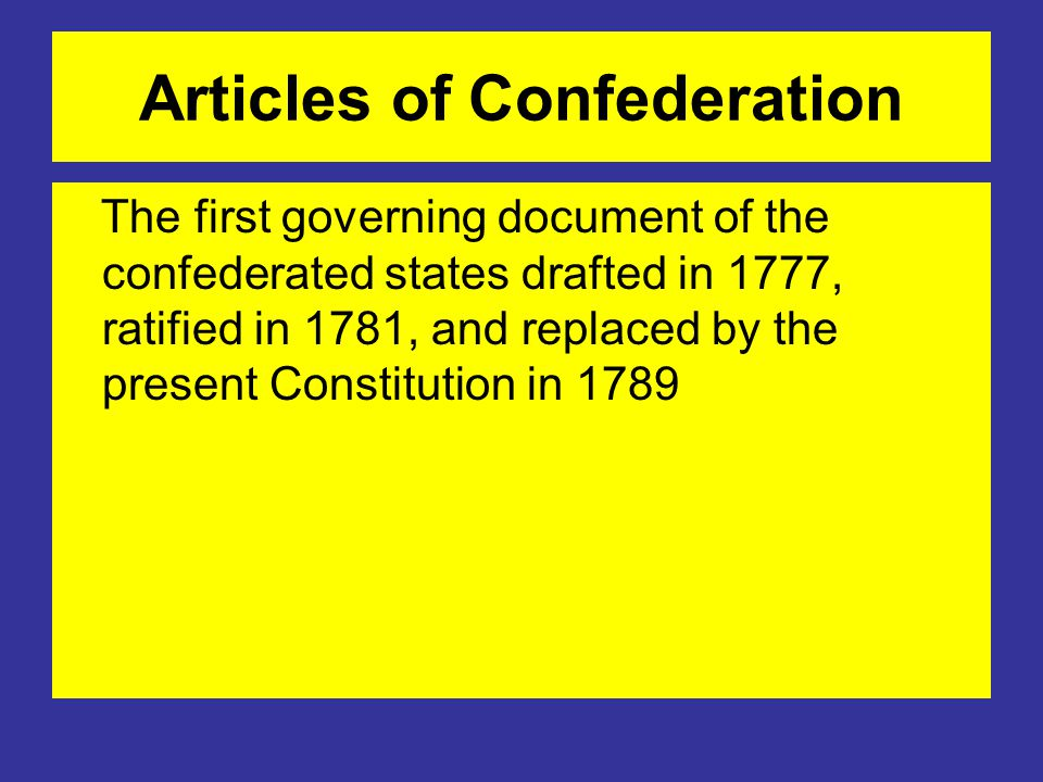 Articles of Confederation The first governing document of the confederated states drafted in 1777, ratified in 1781, and replaced by the present Constitution in 1789