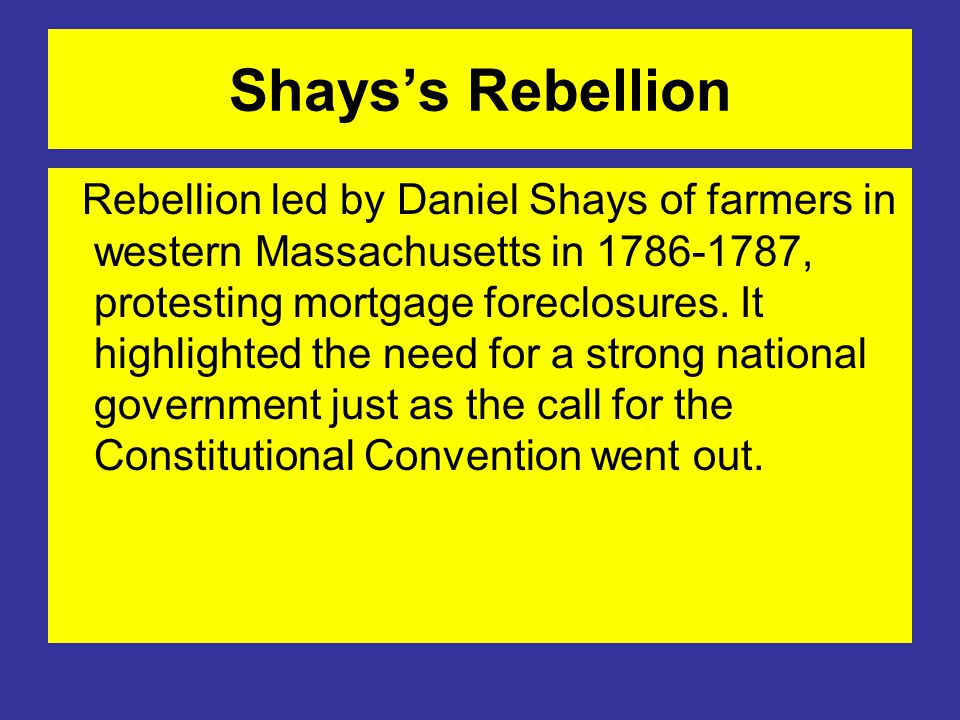 Shays's Rebellion Rebellion led by Daniel Shays of farmers in western Massachusetts in 1786-1787, protesting mortgage foreclosures.