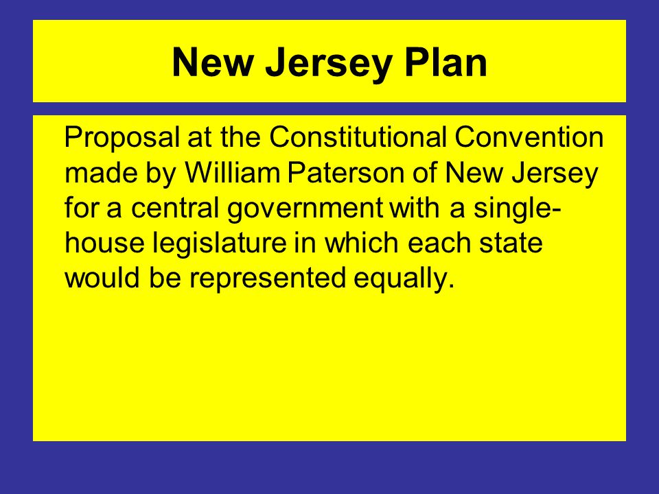 New Jersey Plan Proposal at the Constitutional Convention made by William Paterson of New Jersey for a central government with a single- house legislature in which each state would be represented equally.