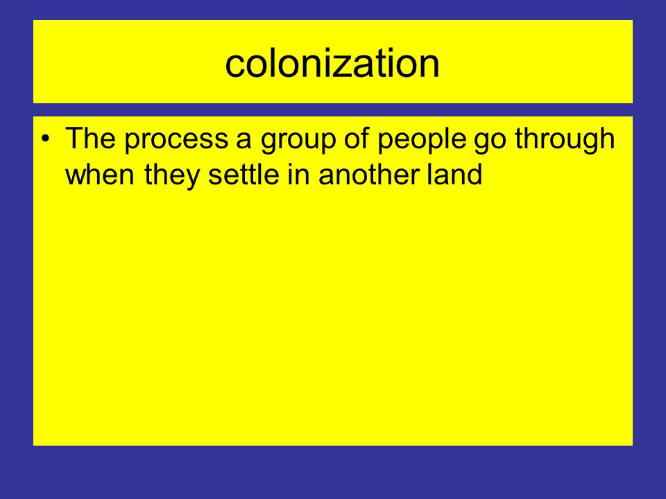 colonization The process a group of people go through when they settle in another land