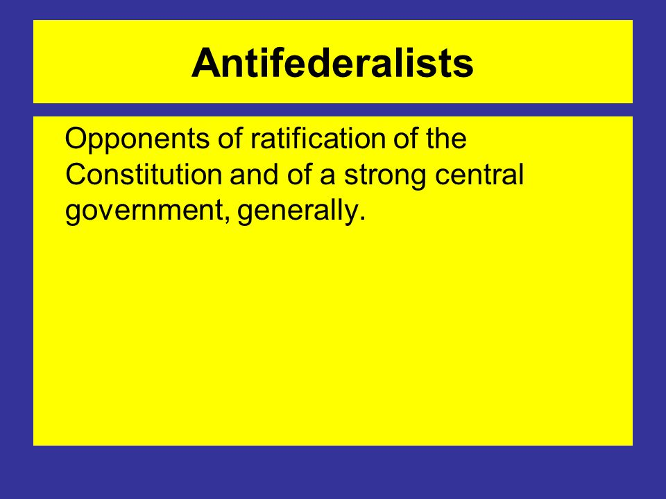 Antifederalists Opponents of ratification of the Constitution and of a strong central government, generally.