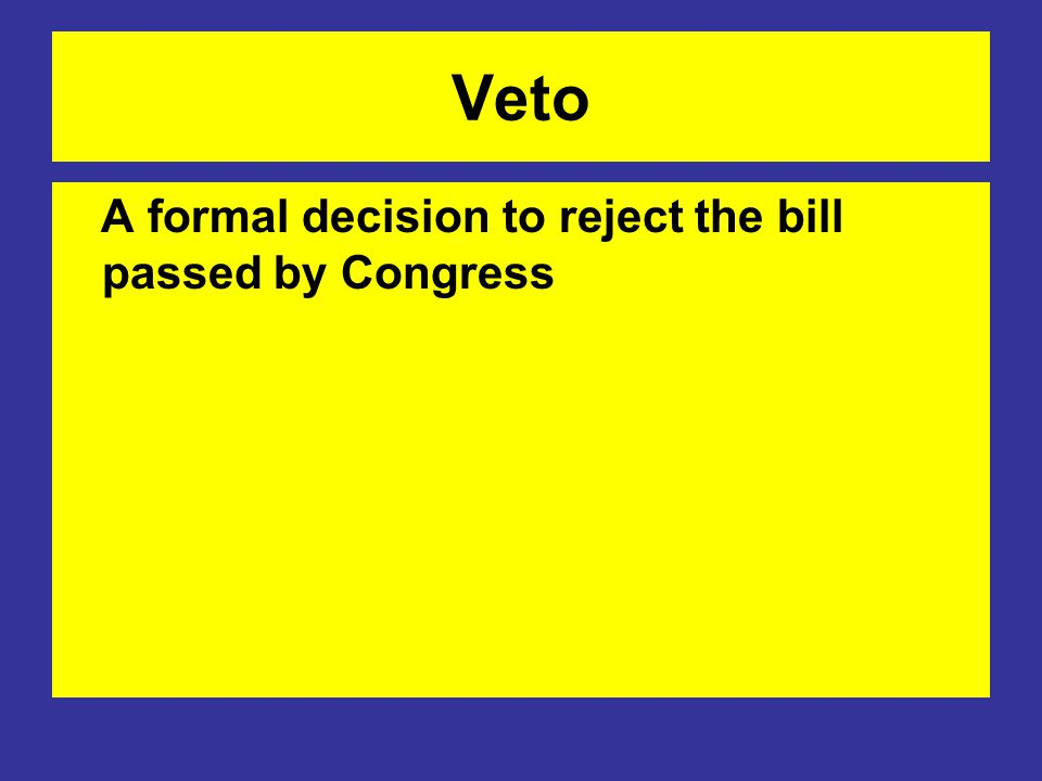 Veto A formal decision to reject the bill passed by Congress