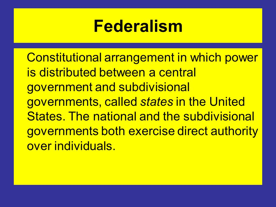 Federalism Constitutional arrangement in which power is distributed between a central government and subdivisional governments, called states in the United States.