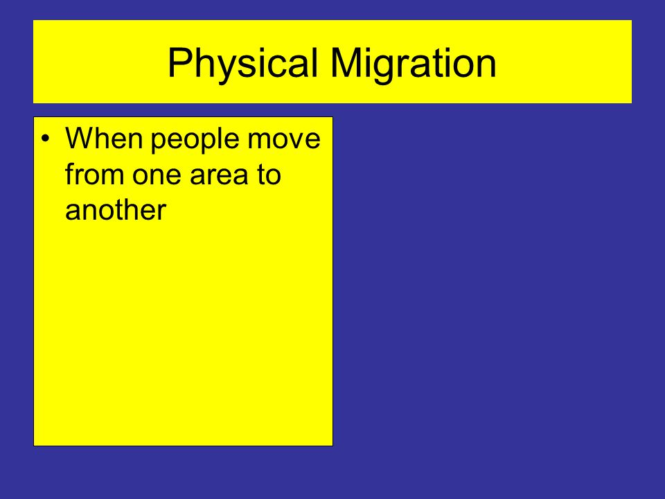 Physical Migration When people move from one area to another