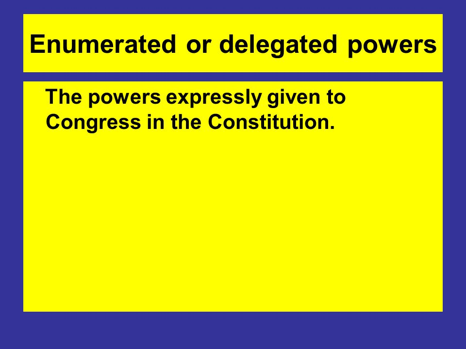Enumerated or delegated powers The powers expressly given to Congress in the Constitution.