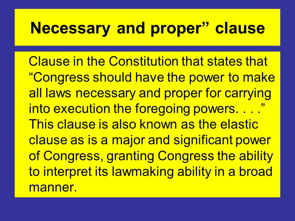 Necessary and proper clause Clause in the Constitution that states that Congress should have the power to make all laws necessary and proper for carrying into execution the foregoing powers.... This clause is also known as the elastic clause as is a major and significant power of Congress, granting Congress the ability to interpret its lawmaking ability in a broad manner.