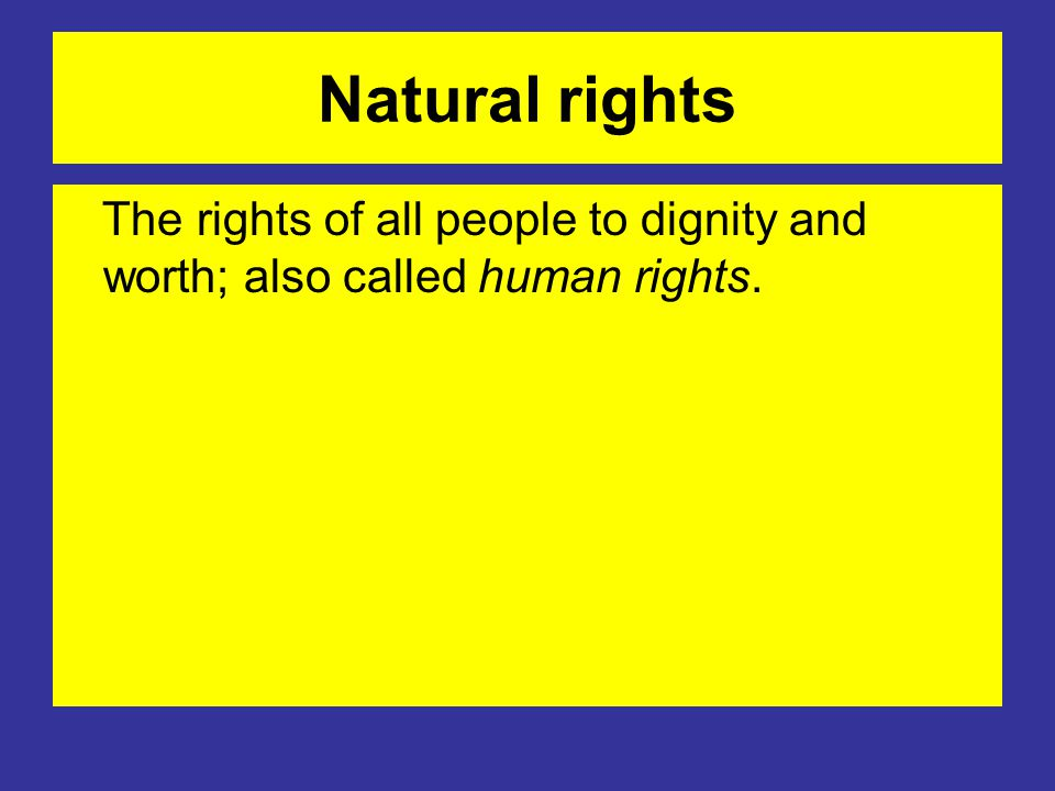 Natural rights The rights of all people to dignity and worth; also called human rights.