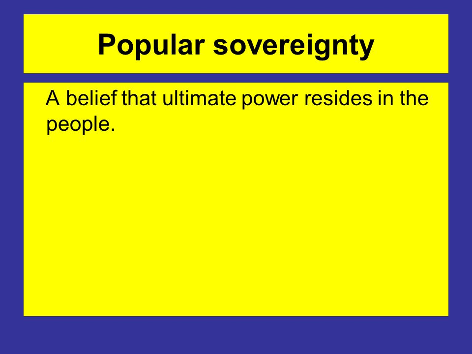 Popular sovereignty A belief that ultimate power resides in the people.