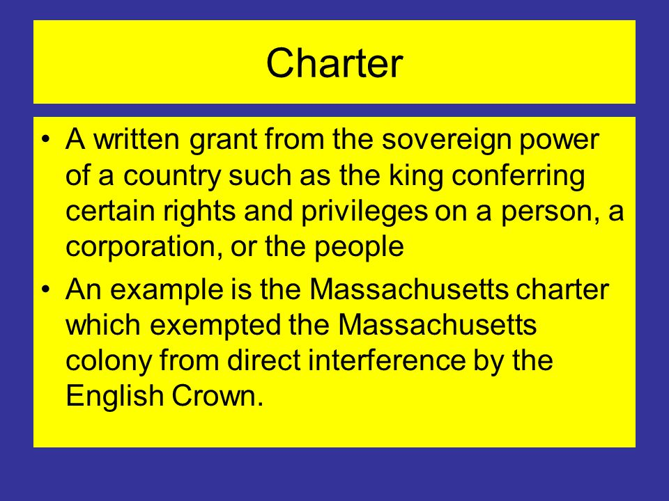 Charter A written grant from the sovereign power of a country such as the king conferring certain rights and privileges on a person, a corporation, or the people An example is the Massachusetts charter which exempted the Massachusetts colony from direct interference by the English Crown.