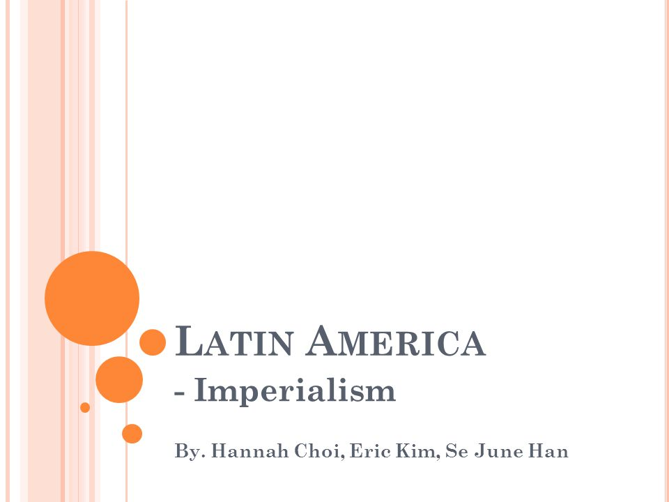 L ATIN A MERICA - Imperialism By. Hannah Choi, Eric Kim, Se June Han