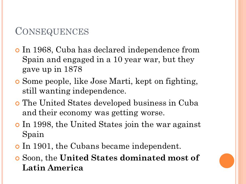 C ONSEQUENCES In 1968, Cuba has declared independence from Spain and engaged in a 10 year war, but they gave up in 1878 Some people, like Jose Marti, kept on fighting, still wanting independence.