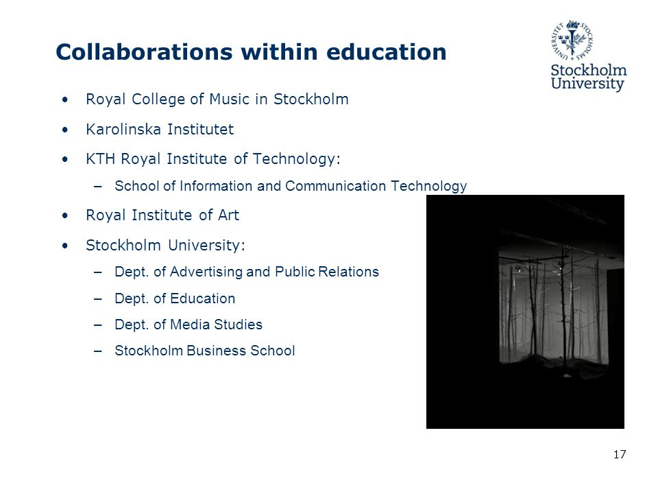 Collaborations within education Royal College of Music in Stockholm Karolinska Institutet KTH Royal Institute of Technology: –School of Information and Communication Technology Royal Institute of Art Stockholm University: –Dept.