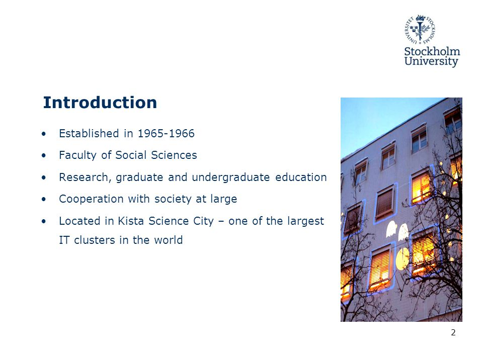 Introduction Established in 1965-1966 Faculty of Social Sciences Research, graduate and undergraduate education Cooperation with society at large Located in Kista Science City – one of the largest IT clusters in the world 2