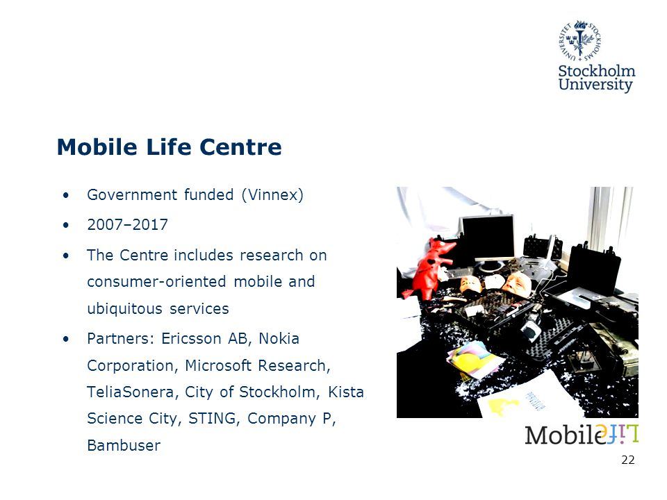 Mobile Life Centre Government funded (Vinnex) 2007–2017 The Centre includes research on consumer-oriented mobile and ubiquitous services Partners: Ericsson AB, Nokia Corporation, Microsoft Research, TeliaSonera, City of Stockholm, Kista Science City, STING, Company P, Bambuser 22