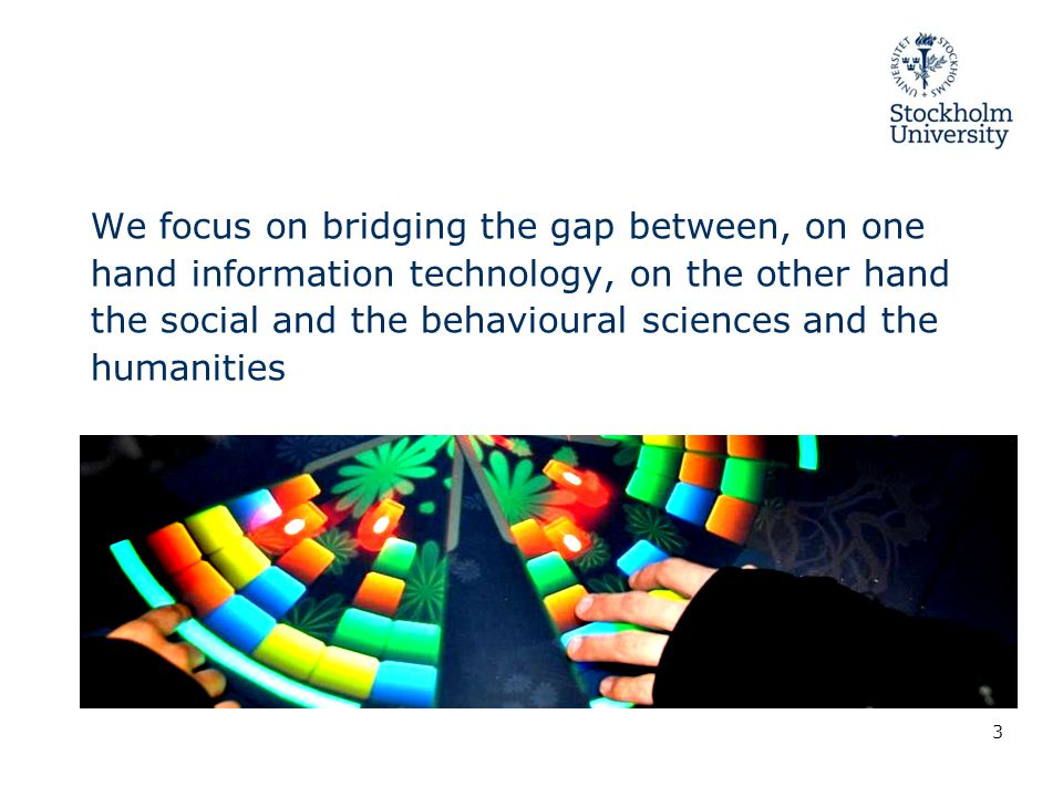 We focus on bridging the gap between, on one hand information technology, on the other hand the social and the behavioural sciences and the humanities 3