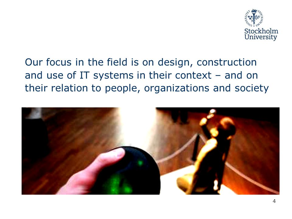 Our focus in the field is on design, construction and use of IT systems in their context – and on their relation to people, organizations and society 4