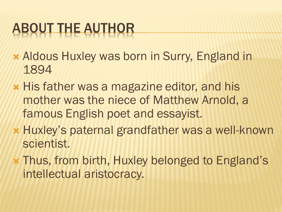  Aldous Huxley was born in Surry, England in 1894  His father was a magazine editor, and his mother was the niece of Matthew Arnold, a famous English poet and essayist.