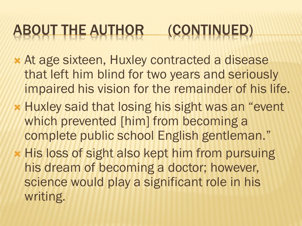  At age sixteen, Huxley contracted a disease that left him blind for two years and seriously impaired his vision for the remainder of his life.