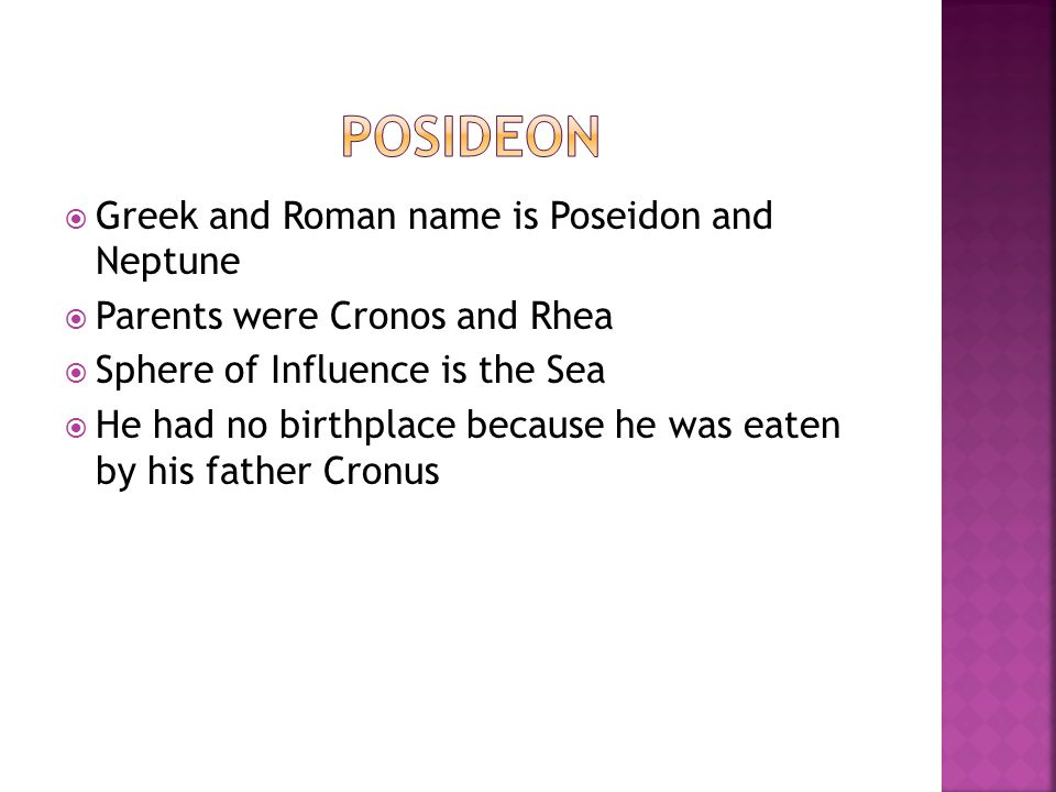  Greek and Roman name is Poseidon and Neptune  Parents were Cronos and Rhea  Sphere of Influence is the Sea  He had no birthplace because he was e