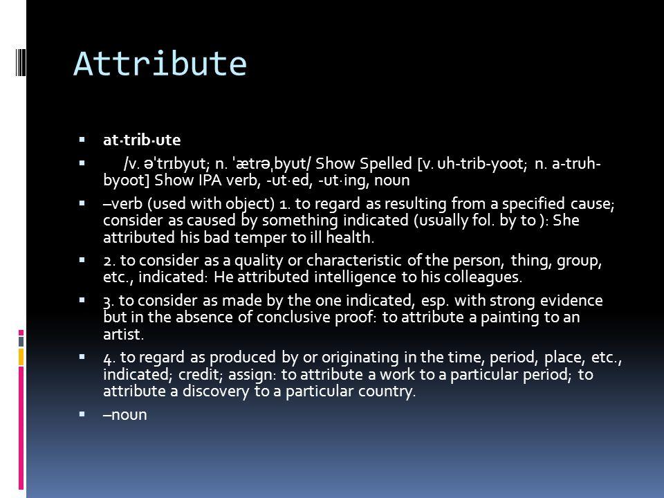 Attribute  at·trib·ute  /v. ə ˈ tr ɪ byut; n. ˈ ætr ə ˌ byut/ Show Spelled [v.