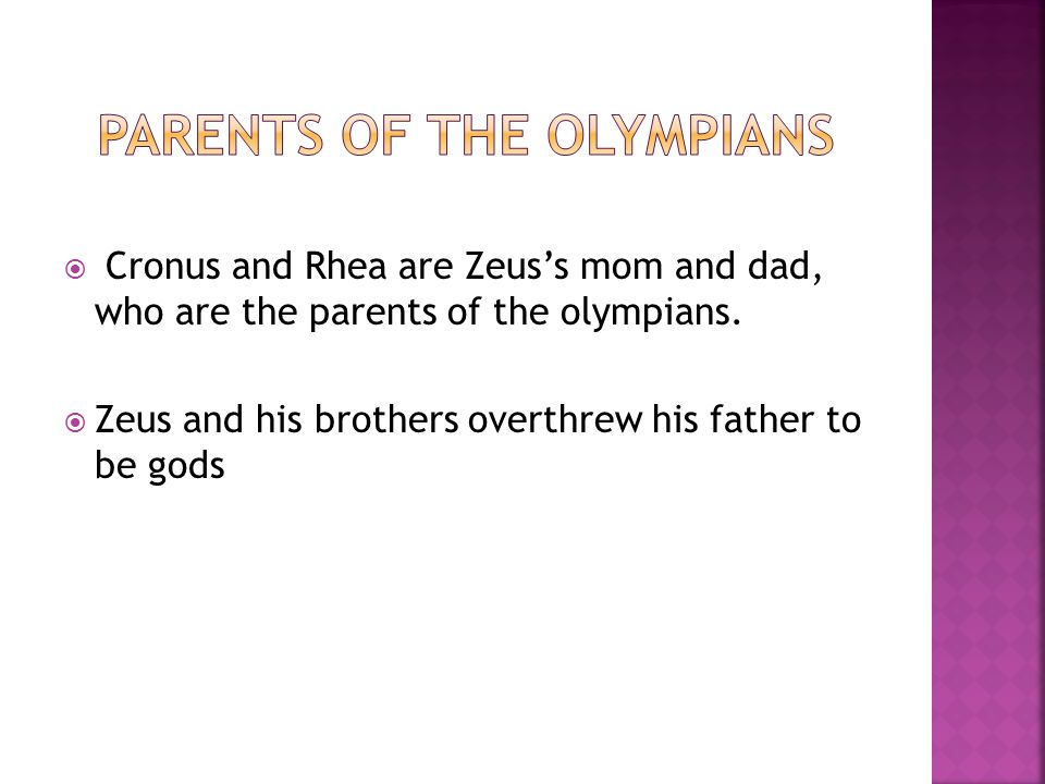  Cronus and Rhea are Zeus's mom and dad, who are the parents of the olympians.  Zeus and his brothers overthrew his father to be gods