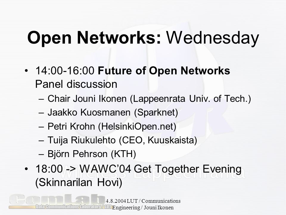 4.8.2004 LUT / Communications Engineering / Jouni Ikonen Open Networks: Wednesday 14:00-16:00 Future of Open Networks Panel discussion –Chair Jouni Ikonen (Lappeenrata Univ.