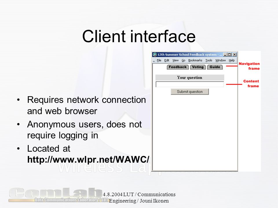 4.8.2004 LUT / Communications Engineering / Jouni Ikonen Client interface Requires network connection and web browser Anonymous users, does not require logging in Located at http://www.wlpr.net/WAWC/