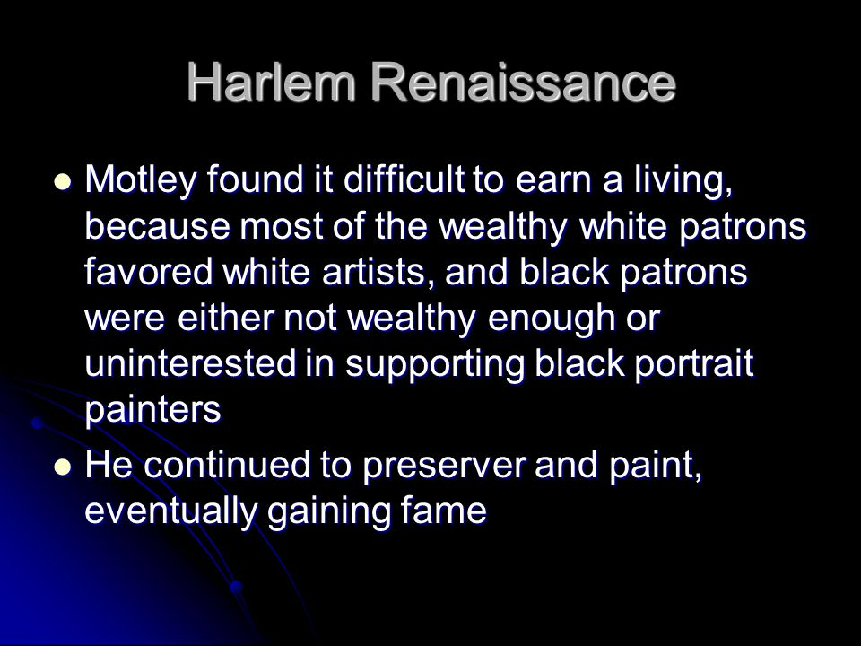 Harlem Renaissance Motley found it difficult to earn a living, because most of the wealthy white patrons favored white artists, and black patrons were either not wealthy enough or uninterested in supporting black portrait painters Motley found it difficult to earn a living, because most of the wealthy white patrons favored white artists, and black patrons were either not wealthy enough or uninterested in supporting black portrait painters He continued to preserver and paint, eventually gaining fame He continued to preserver and paint, eventually gaining fame