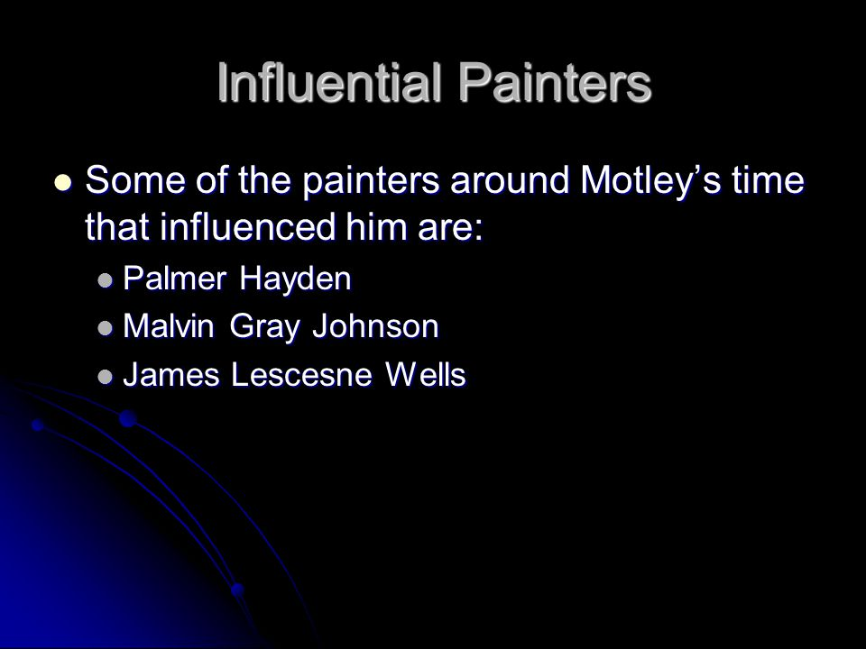 Influential Painters Some of the painters around Motley's time that influenced him are: Some of the painters around Motley's time that influenced him are: Palmer Hayden Palmer Hayden Malvin Gray Johnson Malvin Gray Johnson James Lescesne Wells James Lescesne Wells