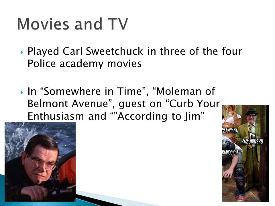  Played Carl Sweetchuck in three of the four Police academy movies  In Somewhere in Time , Moleman of Belmont Avenue , guest on Curb Your Enthusiasm and According to Jim
