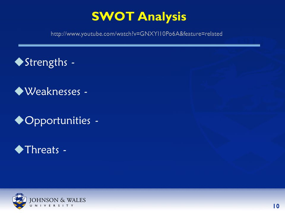 10 SWOT Analysis  Strengths -  Weaknesses -  Opportunities -  Threats - http://www.youtube.com/watch?v=GNXYI10Po6A&feature=related