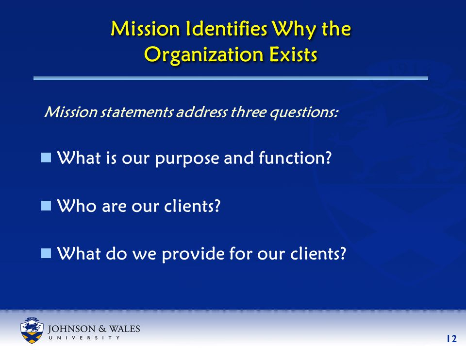 12 Mission Identifies Why the Organization Exists  What is our purpose and function.