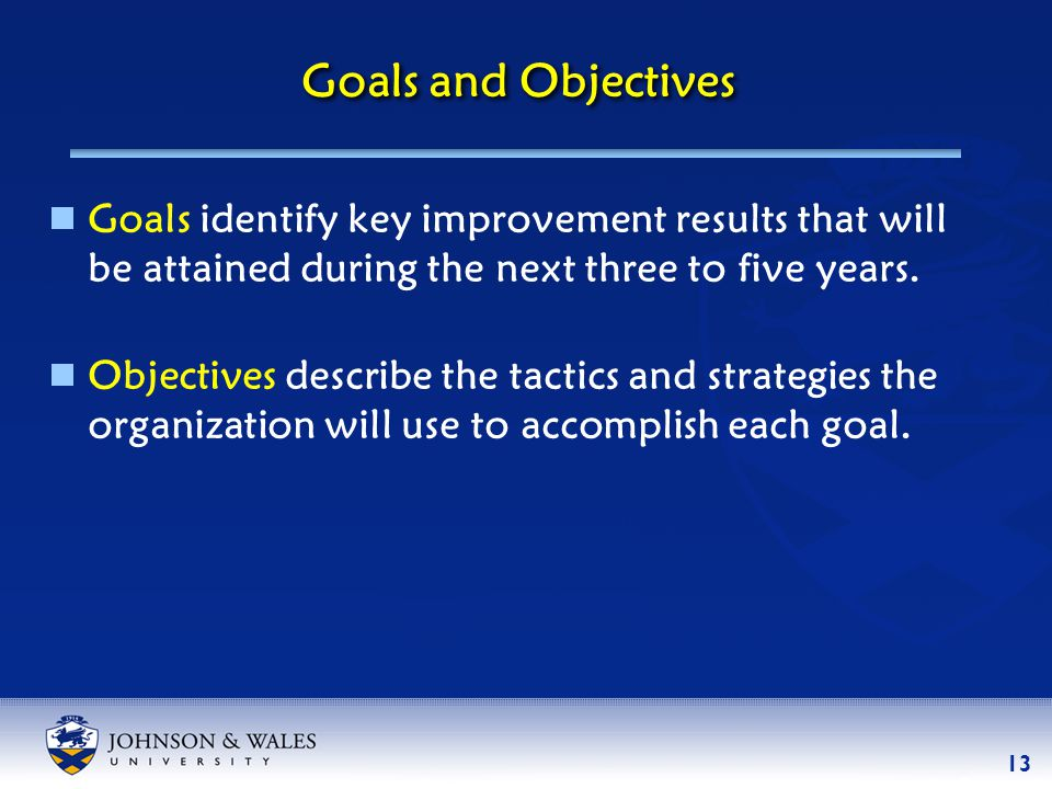 13 Goals and Objectives  Goals identify key improvement results that will be attained during the next three to five years.