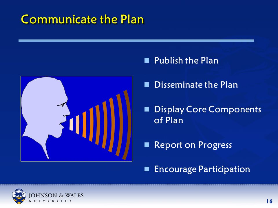 16 Communicate the Plan  Publish the Plan  Disseminate the Plan  Display Core Components of Plan  Report on Progress  Encourage Participation