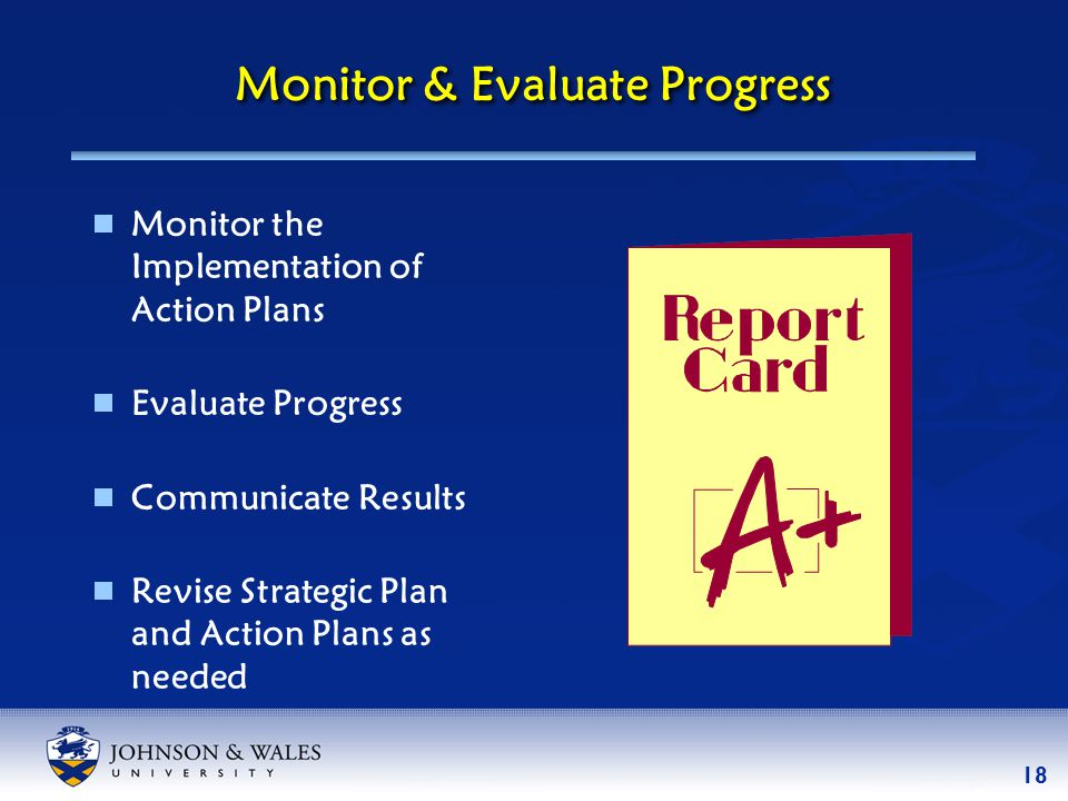 18 Monitor & Evaluate Progress  Monitor the Implementation of Action Plans  Evaluate Progress  Communicate Results  Revise Strategic Plan and Action Plans as needed
