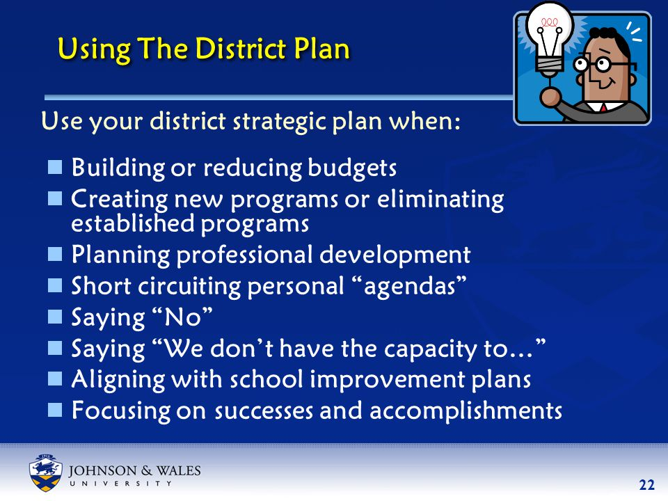 22 Using The District Plan  Building or reducing budgets  Creating new programs or eliminating established programs  Planning professional development  Short circuiting personal agendas  Saying No  Saying We don't have the capacity to…  Aligning with school improvement plans  Focusing on successes and accomplishments Use your district strategic plan when: