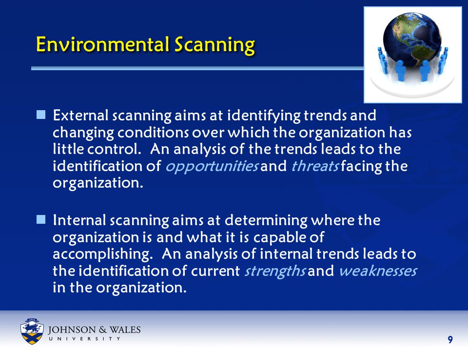9 Environmental Scanning  External scanning aims at identifying trends and changing conditions over which the organization has little control.