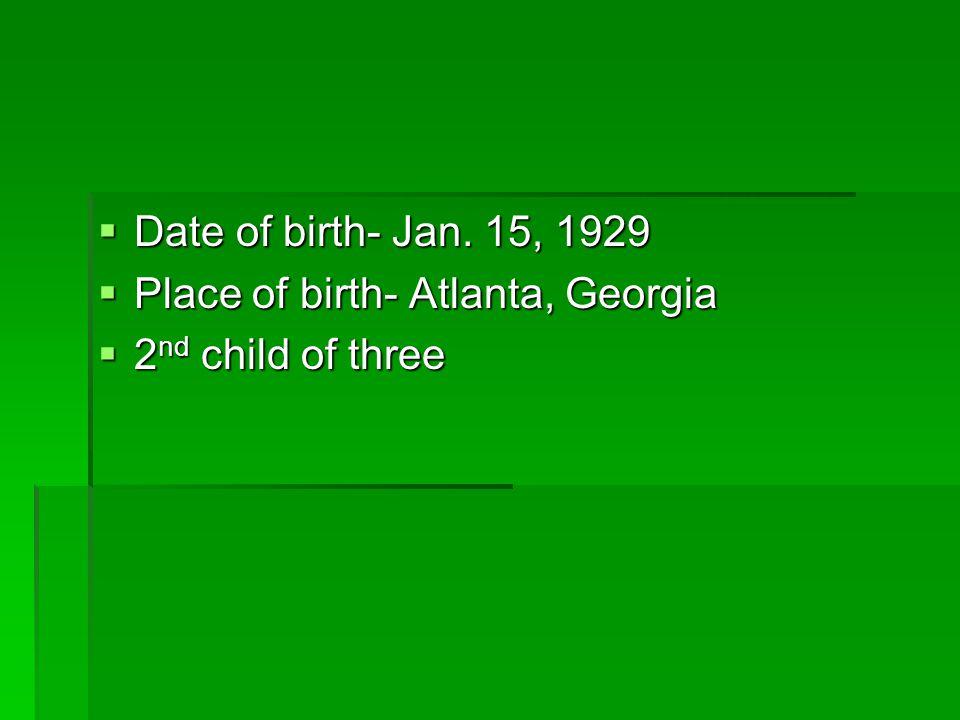  Date of birth- Jan. 15, 1929  Place of birth- Atlanta, Georgia  2 nd child of three
