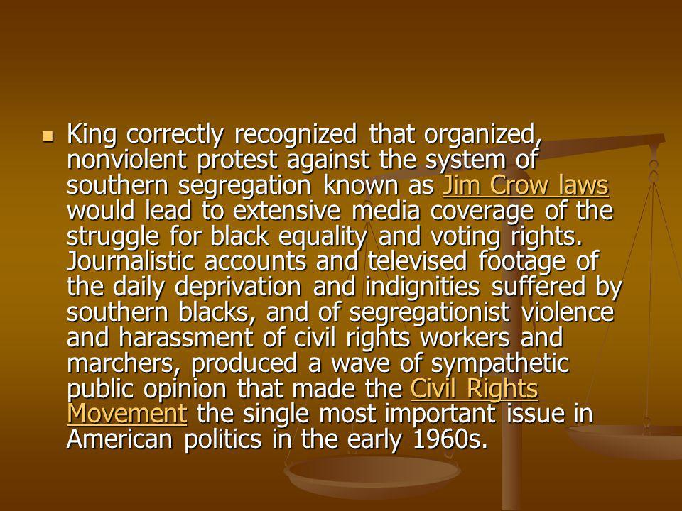 King correctly recognized that organized, nonviolent protest against the system of southern segregation known as Jim Crow laws would lead to extensive