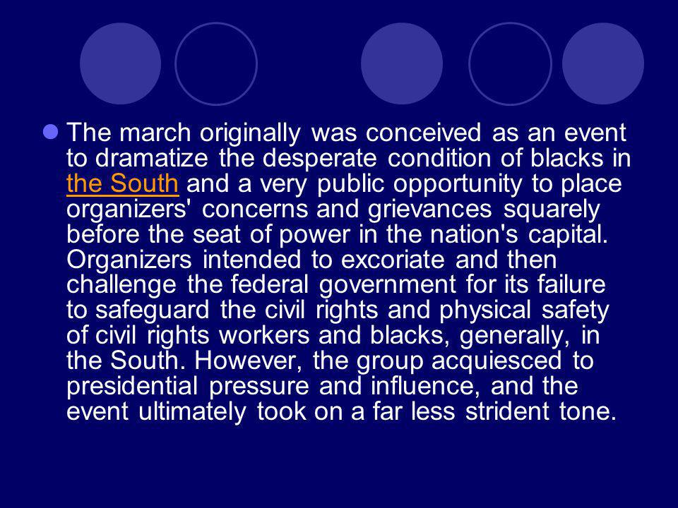 The march originally was conceived as an event to dramatize the desperate condition of blacks in the South and a very public opportunity to place organizers concerns and grievances squarely before the seat of power in the nation s capital.