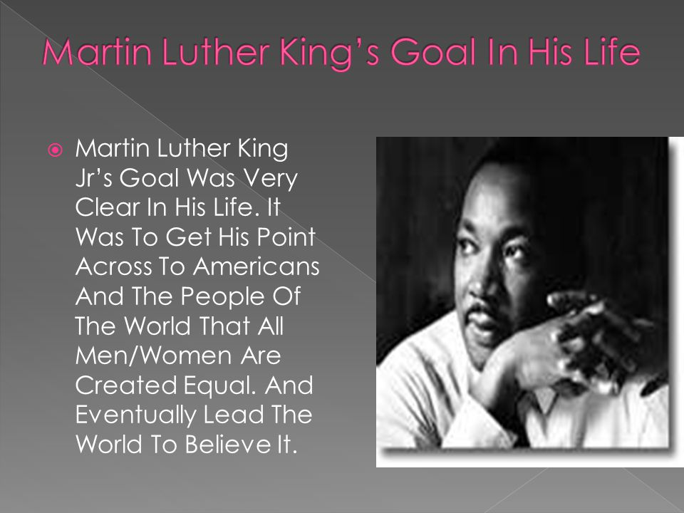  Martin Luther King Jr's Goal Was Very Clear In His Life. It Was To Get His Point Across To Americans And The People Of The World That All Men/Women