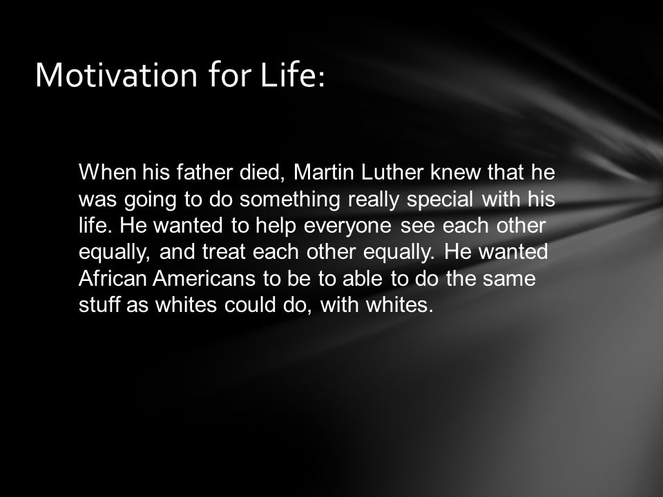 Motivation for Life: When his father died, Martin Luther knew that he was going to do something really special with his life. He wanted to help everyo