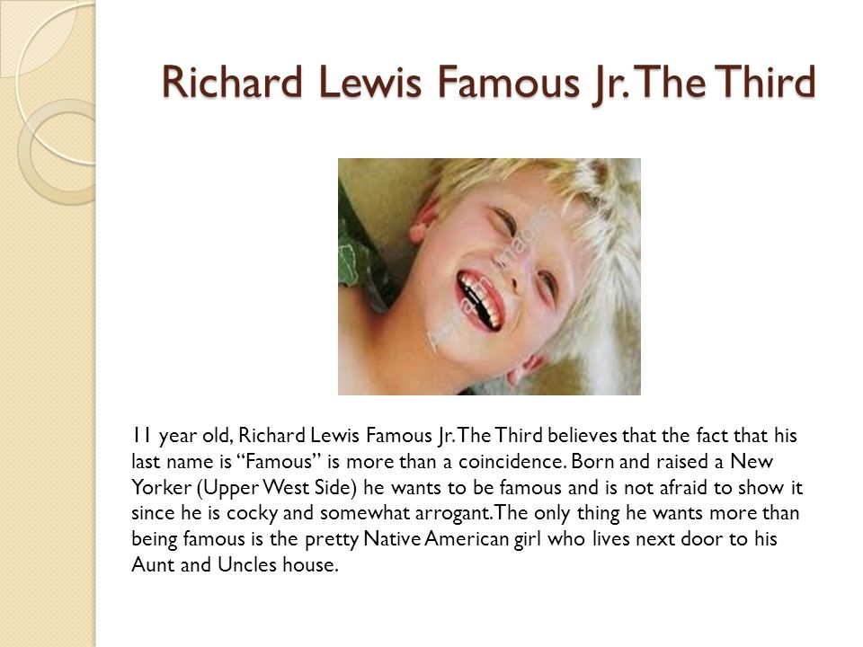 "Richard Lewis Famous Jr. The Third 11 year old, Richard Lewis Famous Jr. The Third believes that the fact that his last name is ""Famous"" is more than"