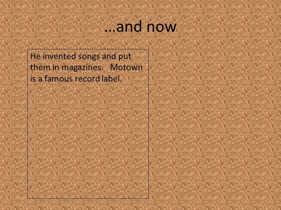 …and now He invented songs and put them in magazines. Motown is a famous record label.